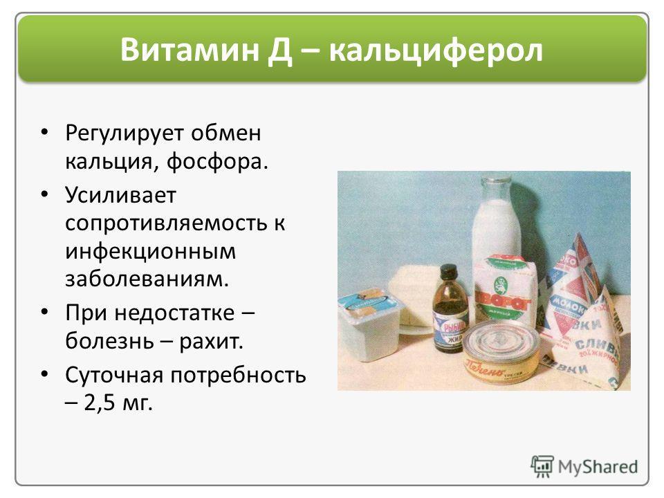 Витамин Д – кальциферол Регулирует обмен кальция, фосфора. Усиливает сопротивляемость к инфекционным заболеваниям. При недостатке – болезнь – рахит. Суточная потребность – 2,5 мг.