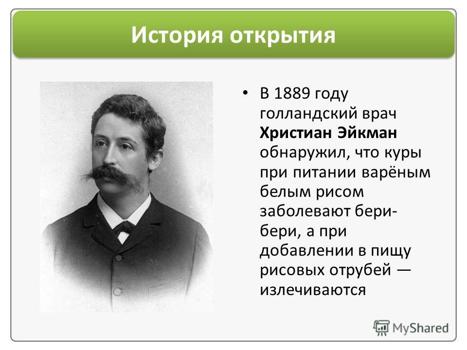 История открытия В 1889 году голландский врач Христиан Эйкман обнаружил, что куры при питании варёным белым рисом заболевают бери- бери, а при добавлении в пищу рисовых отрубей излечиваются