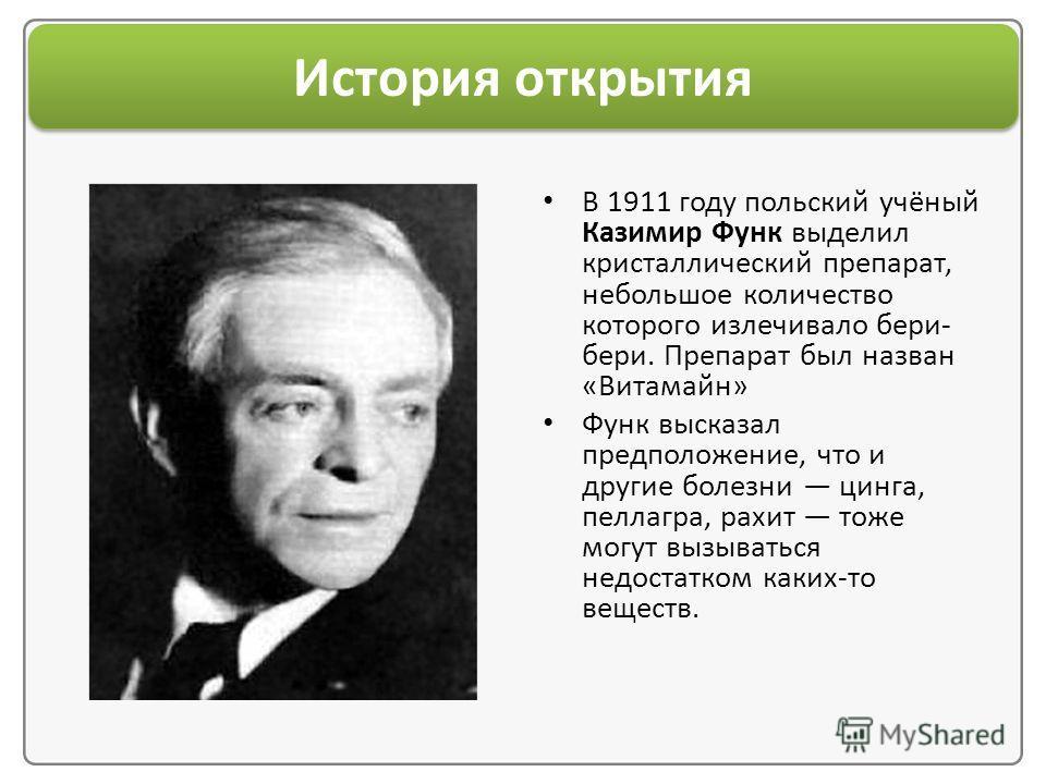 История открытия В 1911 году польский учёный Казимир Функ выделил кристаллический препарат, небольшое количество которого излечивало бери- бери. Препарат был назван «Витамайн» Функ высказал предположение, что и другие болезни цинга, пеллагра, рахит т