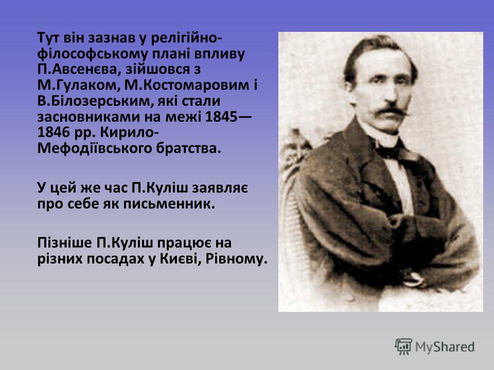Тут він зазнав у релігійно- філософському плані впливу П.Авсенєва, зійшовся з М.Гулаком, М.Костомаровим і В.Білозерським, які стали засновниками на межі 1845 1846 рр. Кирило- Мефодіївського братства. У цей же час П.Куліш заявляє про себе як письменни
