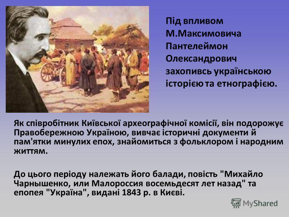 Як співробітник Київської археографічної комісії, він подорожує Правобережною Україною, вивчає історичні документи й пам'ятки минулих эпох, знакомиться з фольклором і народным життям. До цього періоду належать його балади, повість
