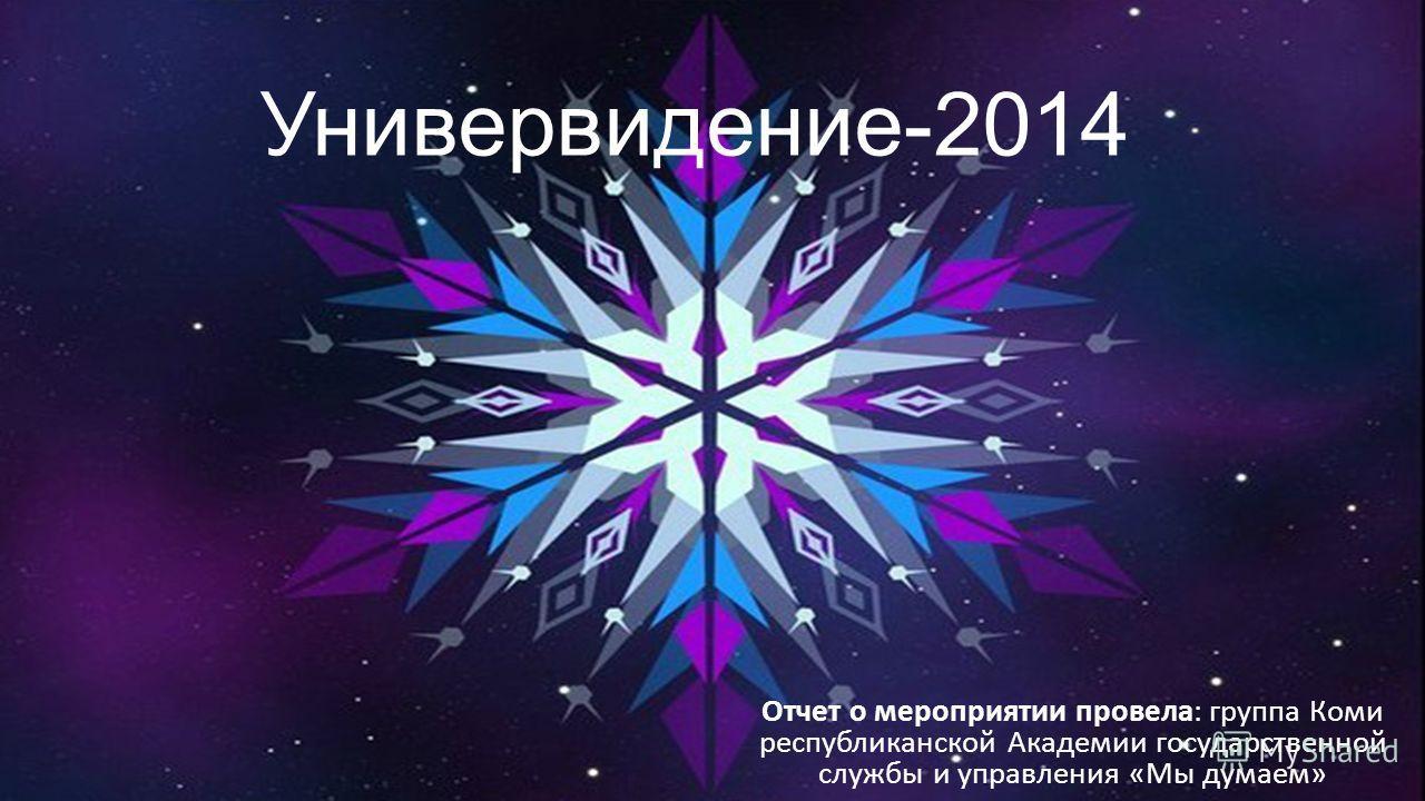Универвидение-2014 Отчет о мероприятии провела: группа Коми республиканской Академии государственной службы и управления «Мы думаем»