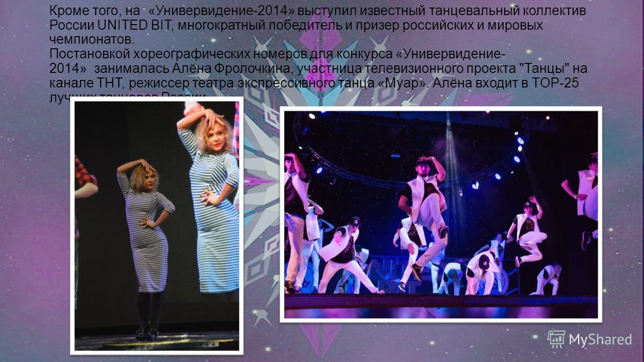 Кроме того, на «Универвидение-2014» выступил известный танцевальный коллектив России UNITED BIT, многократный победитель и призер российских и мировых чемпионатов. Постановкой хореографических номеров для конкурса «Универвидение- 2014» занималась Алё