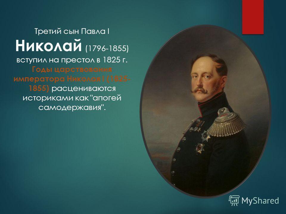 Третий сын Павла I Николай (1796-1855) вступил на престол в 1825 г. Годы царствования императора Николая I (1825- 1855) расцениваются историками как апогей самодержавия.