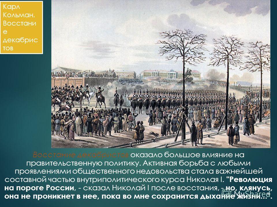Восстание декабристов оказало большое влияние на правительственную политику. Активная борьба с любыми проявлениями общественного недовольства стала важнейшей составной частью внутриполитического курса Николая I.