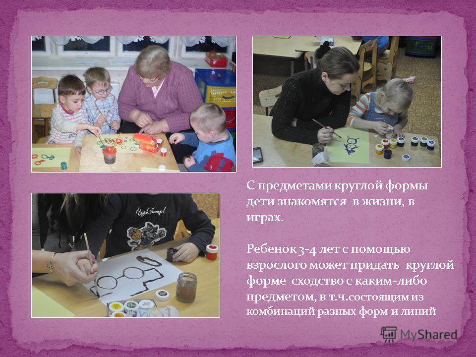С предметами круглой формы дети знакомятся в жизни, в играх. Ребенок 3-4 лет с помощью взрослого может придать круглой форме сходство с каким-либо предметом, в т.ч. состоящим из комбинаций разных форм и линий
