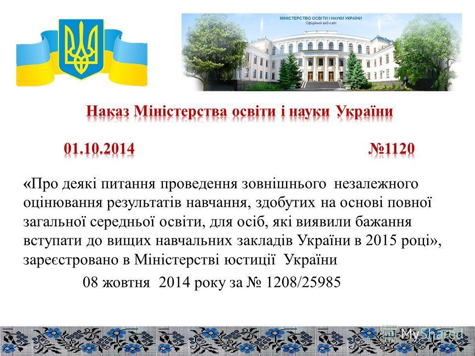 «Про деякі питання проведення зовнішнього незалежного оцінювання результатів навчання, здобутих на основі повної загальної середньої освіти, для осіб, які виявили бажання вступати до вищих навчальних закладів України в 2015 році», зареєстровано в Мін