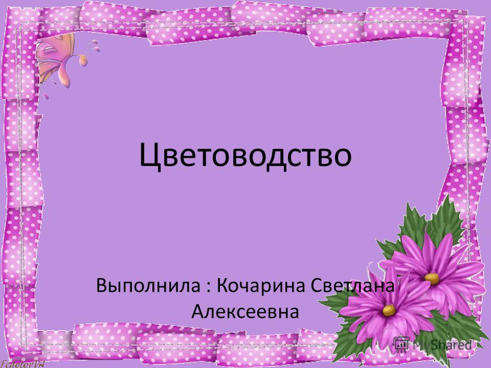 Цветоводство Выполнила : Кочарина Светлана Алексеевна