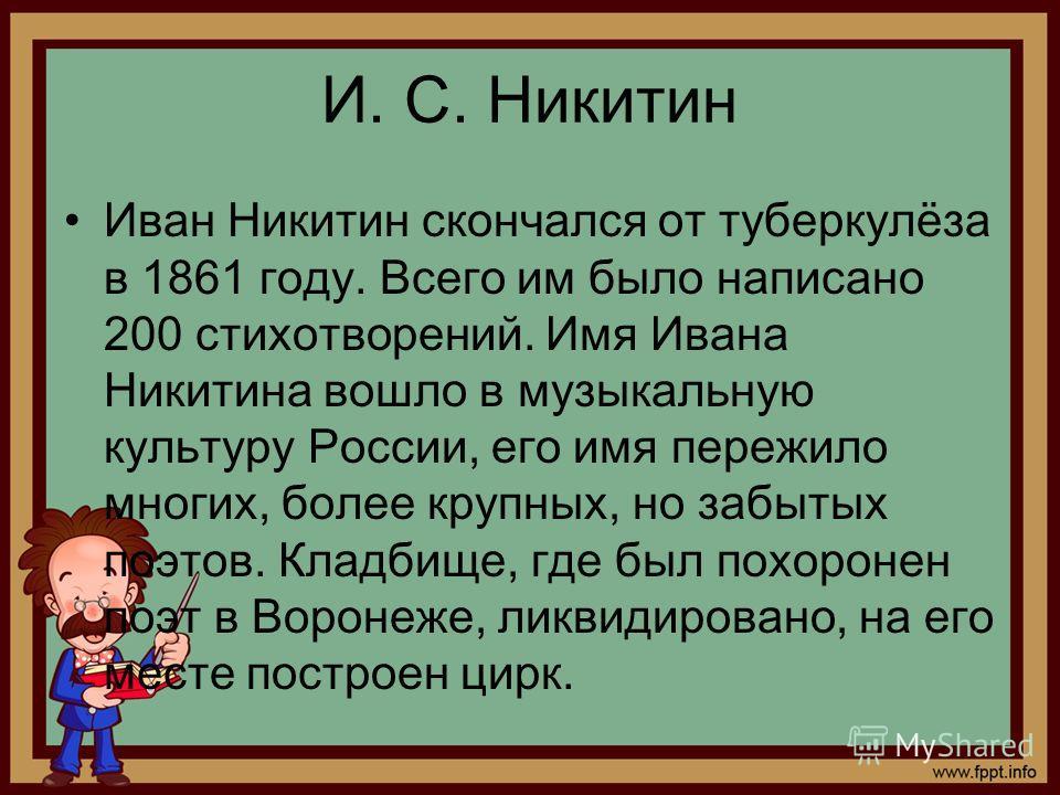 И. С. Никитин Иван Никитин скончался от туберкулёза в 1861 году. Всего им было написано 200 стихотворений. Имя Ивана Никитина вошло в музыкальную культуру России, его имя пережило многих, более крупных, но забытых поэтов. Кладбище, где был похоронен