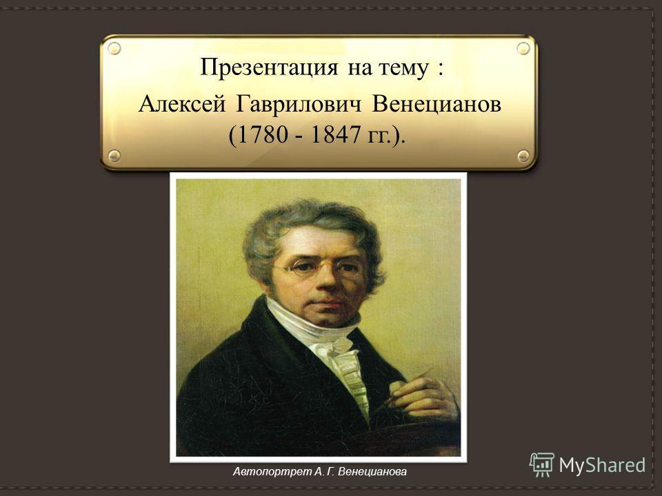 Презентация на тему : Алексей Гаврилович Венецианов (1780 - 1847 гг.). Автопортрет А. Г. Венецианова