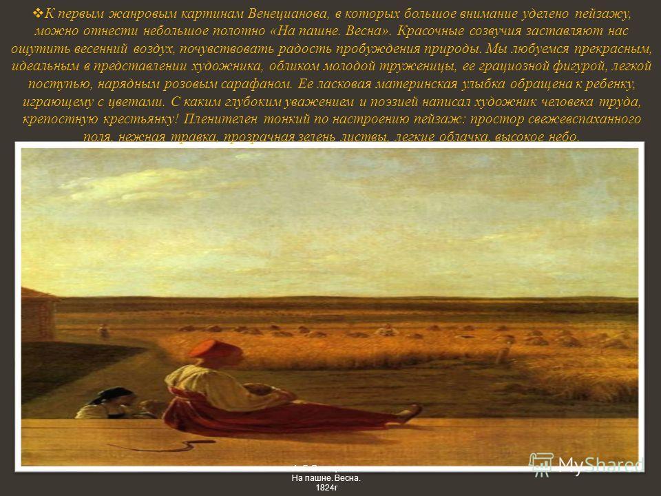 К первым жанровым картинам Венецианова, в которых большое внимание уделено пейзажу, можно отнести небольшое полотно «На пашне. Весна». Красочные созвучия заставляют нас ощутить весенний воздух, почувствовать радость пробуждения природы. Мы любуемся п