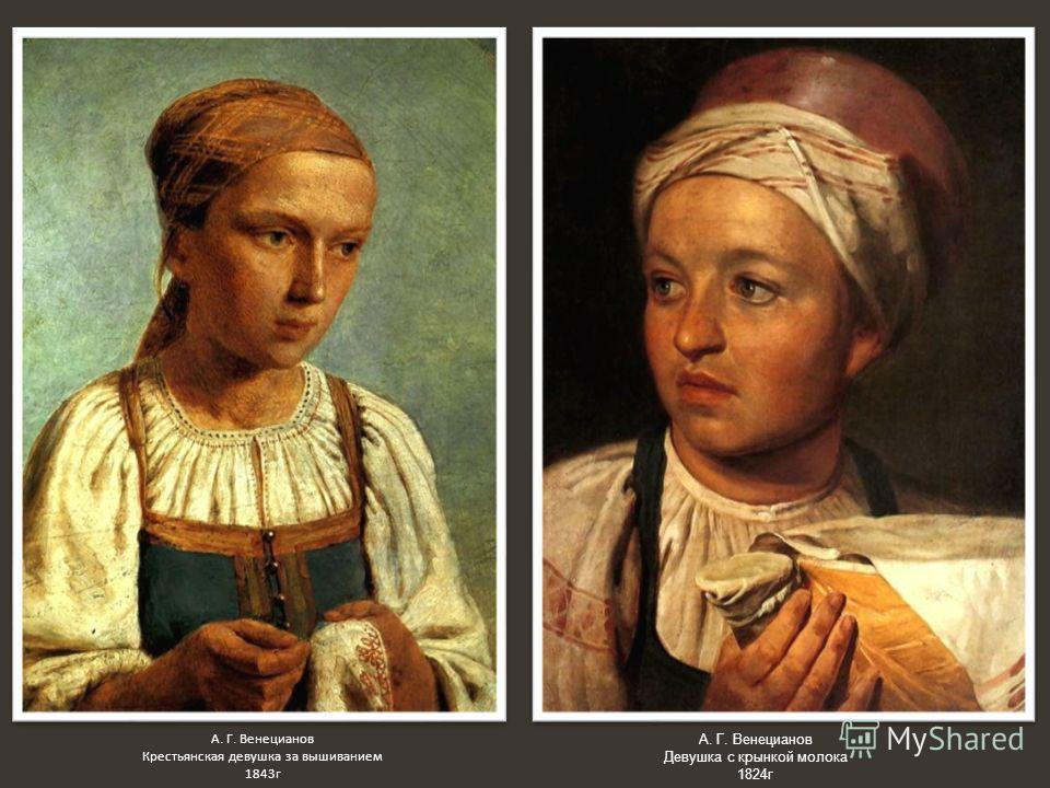 А. Г. Венецианов Девушка с крынкой молока 1824 г А. Г. Венецианов Крестьянская девушка за вышиванием 1843 г