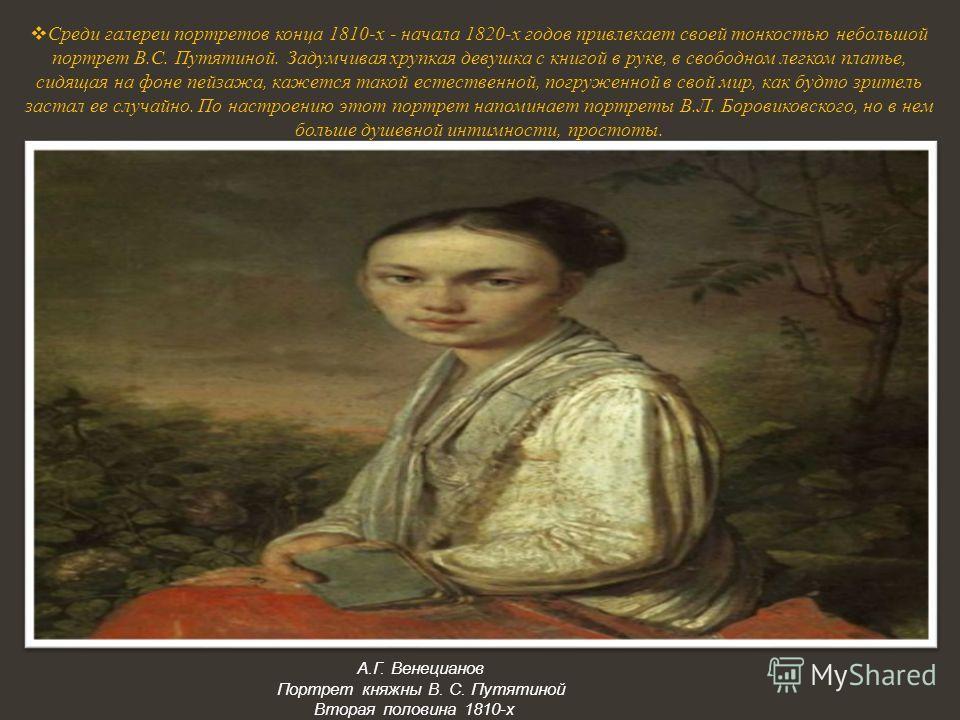 Среди галереи портретов конца 1810-х - начала 1820-х годов привлекает своей тонкостью небольшой портрет В.С. Путятиной. Задумчивая хрупкая девушка с книгой в руке, в свободном легком платье, сидящая на фоне пейзажа, кажется такой естественной, погруж