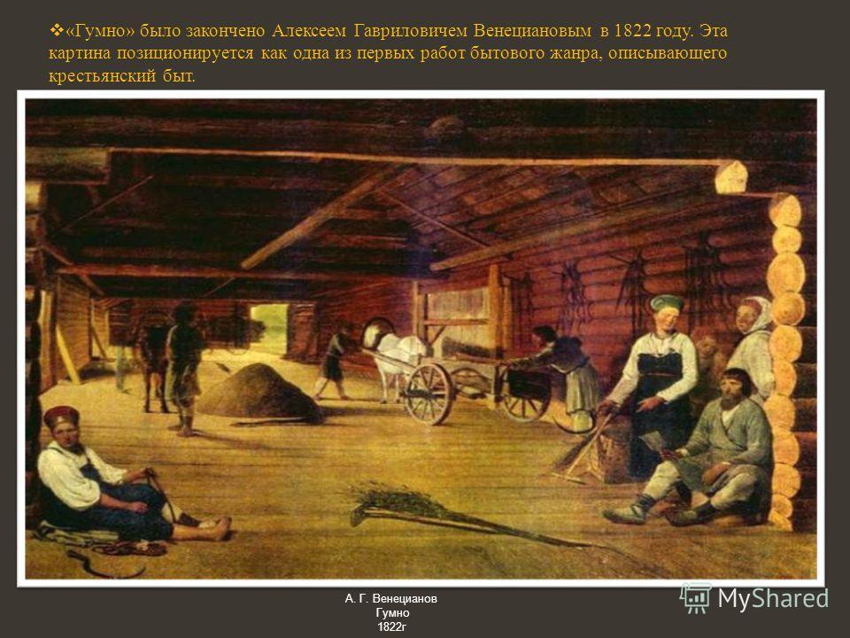 «Гумно» было закончено Алексеем Гавриловичем Венециановым в 1822 году. Эта картина позиционируется как одна из первых работ бытового жанра, описывающего крестьянский быт. А. Г. Венецианов Гумно 1822 г