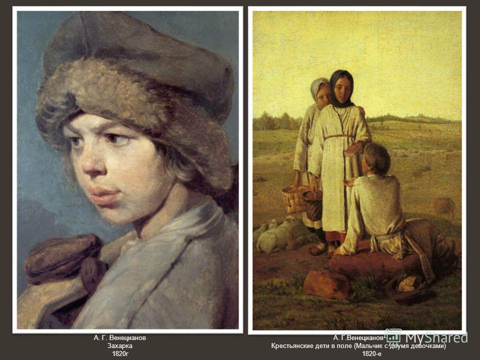А. Г. Венецианов Захарка 1820 г А. Г.Венецианов Крестьянские дети в поле (Мальчик с двумя девочкнами) 1820-е