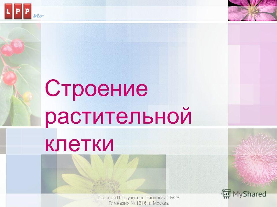 Строение растительной клетки Лесонен П.П. учитель биологии ГБОУ Гимназия 1516, г. Москва