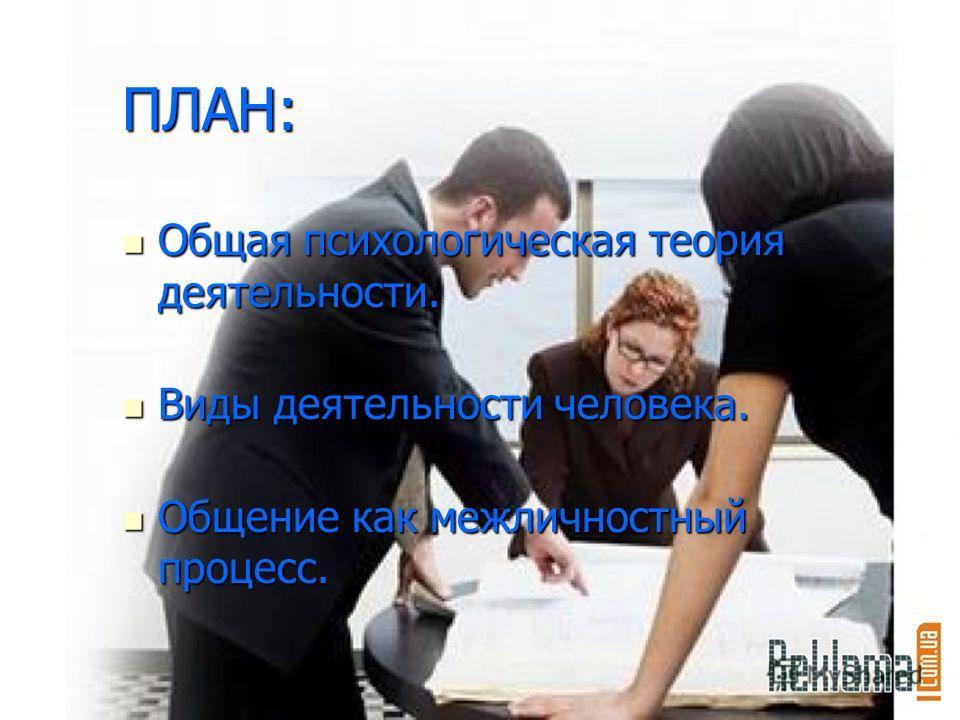 ПЛАН: Общая психологическая теория деятельности. Общая психологическая теория деятельности. Виды деятельности человека. Виды деятельности человека. Общение как межличностный процесс. Общение как межличностный процесс.
