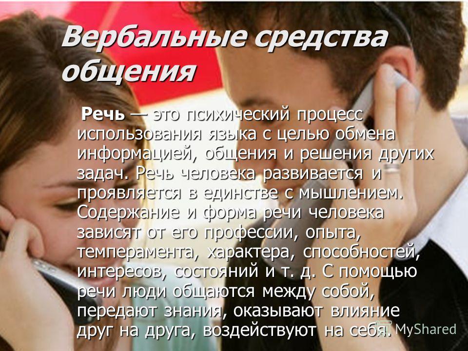 Вербальные средства общения Речь это психический процесс использования языка с целью обмена информацией, общения и решения других задач. Речь человека развивается и проявляется в единстве с мышлением. Содержание и форма речи человека зависят от его п