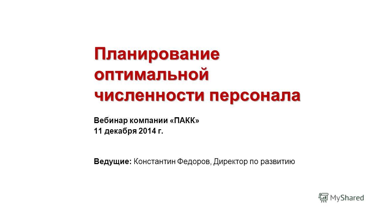 Планирование оптимальной численности персонала Вебинар компании «ПАКК» 11 декабря 2014 г. Ведущие: Константин Федоров, Директор по развитию