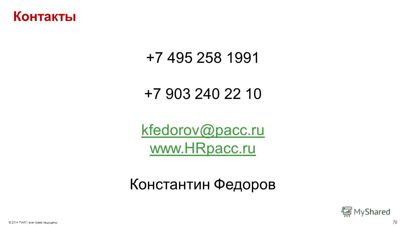 70 © 2014 ПАКК | все права защищены Контакты +7 495 258 1991 +7 903 240 22 10 kfedorov@pacc.ru www.HRpacc.ru Константин Федоров