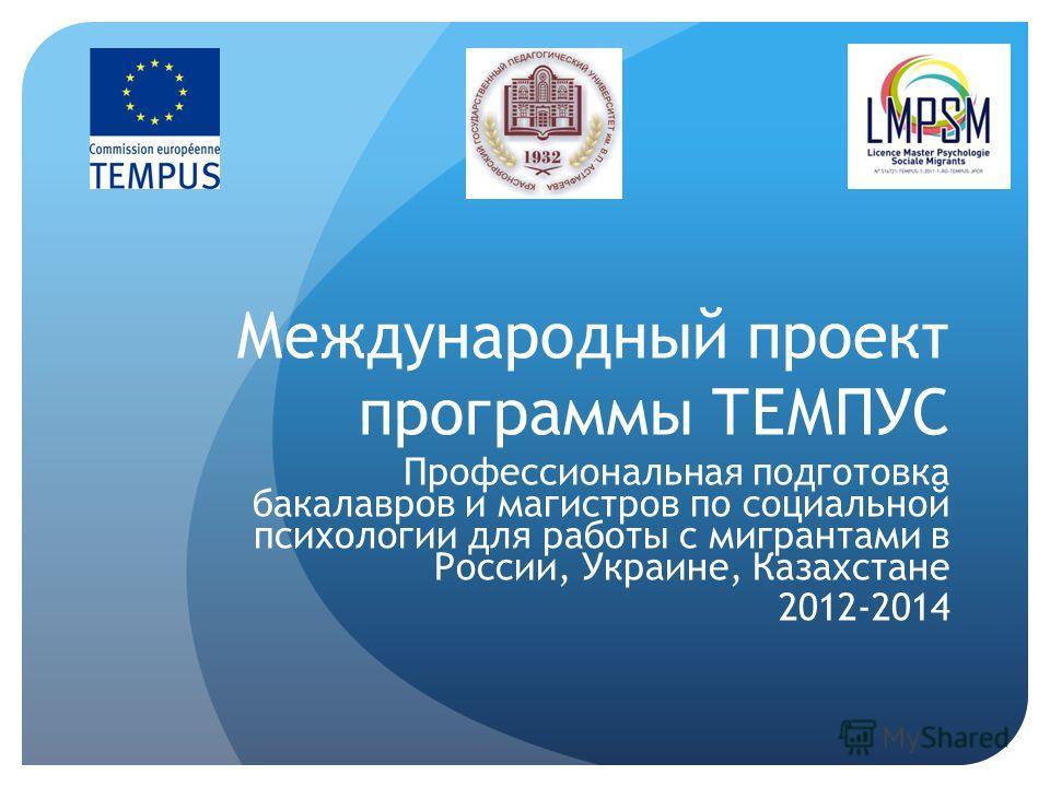 Международный проект программы ТЕМПУС Профессиональная подготовка бакалавров и магистров по социальной психологии для работы с мигрантами в России, Украине, Казахстане 2012-2014