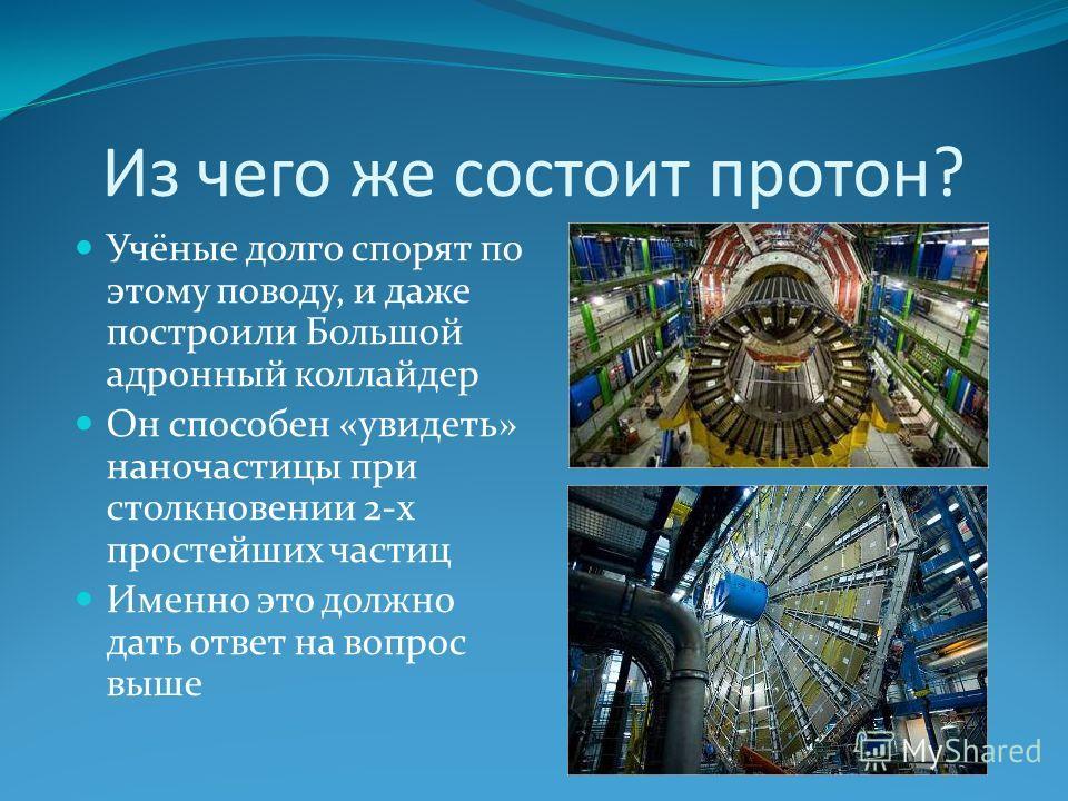 Из чего же состоит протон? Учёные долго спорят по этому поводу, и даже построили Большой адронный коллайдер Он способен «увидеть» наночастицы при столкновении 2-х простейших частиц Именно это должно дать ответ на вопрос выше