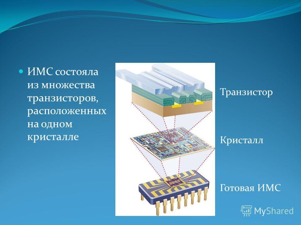 ИМС состояла из множества транзисторов, расположенных на одном кристалле Транзистор Кристалл Готовая ИМС