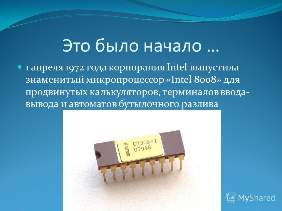 Это было начало … 1 апреля 1972 года корпорация Intel выпустила знаменитый микропроцессор «Intel 8008» для продвинутых калькуляторов, терминалов ввода- вывода и автоматов бутылочного разлива