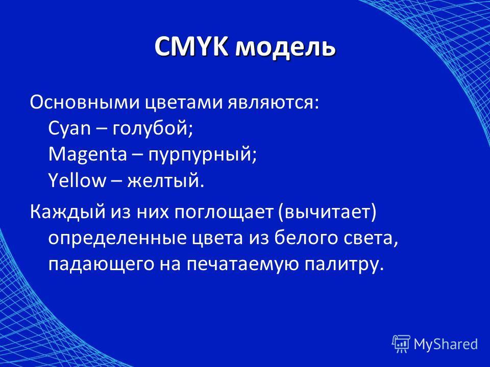 CMYK модель Основными цветами являются: Cyan – голубой; Magenta – пурпурный; Yellow – желтый. Каждый из них поглощает (вычитает) определенные цвета из белого света, падающего на печатаемую палитру.