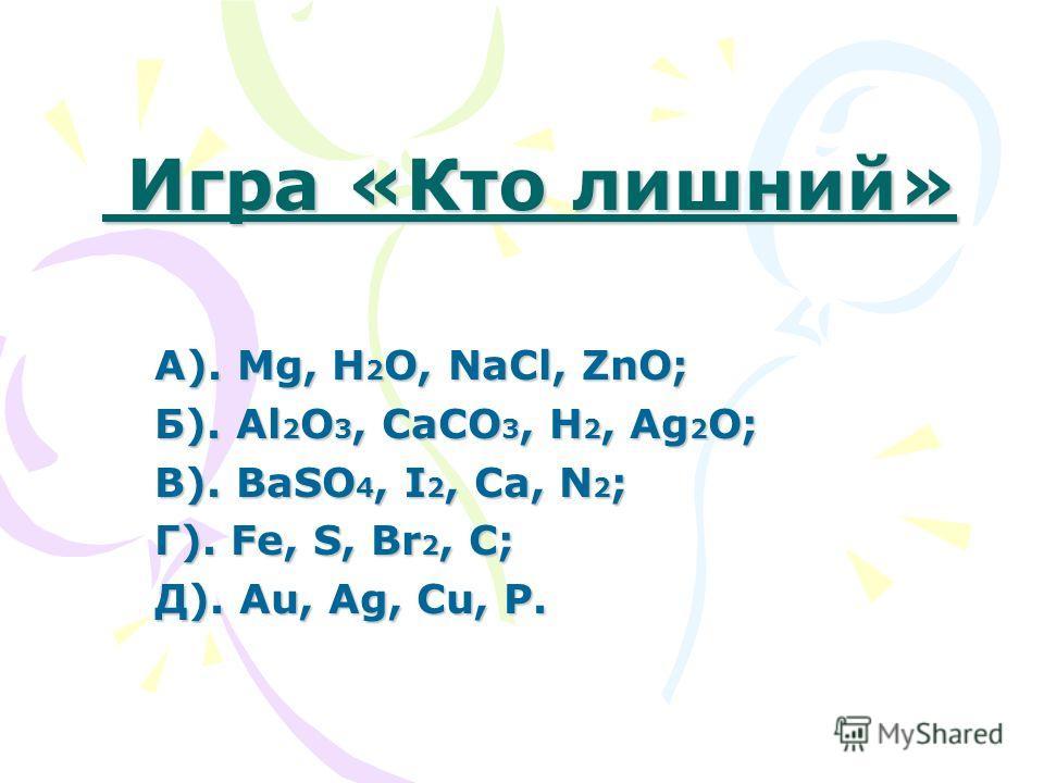 Игра «Кто лишний» Игра «Кто лишний» А). Mg, H 2 O, NaCl, ZnO; Б). Al 2 O 3, CaCO 3, H 2, Ag 2 O; В). BaSO 4, I 2, Ca, N 2 ; Г). Fe, S, Br 2, C; Д). Au, Ag, Cu, P.