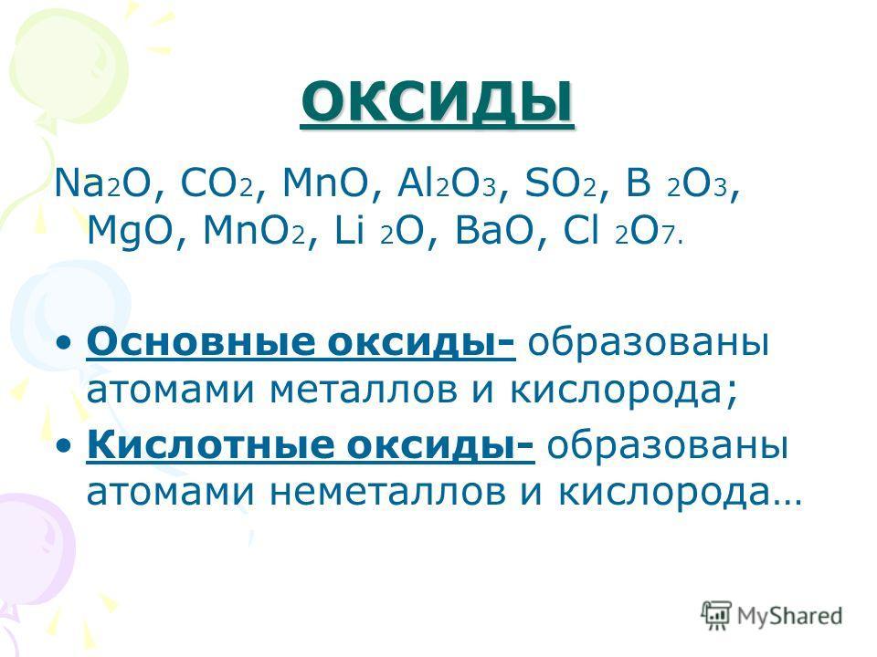 ОКСИДЫ Na 2 O, CO 2, MnO, Al 2 O 3, SO 2, B 2 O 3, MgO, MnO 2, Li 2 O, BaO, Cl 2 O 7. Основные оксиды- образованы атомами металлов и кислорода; Кислотные оксиды- образованы атомами неметаллов и кислорода…