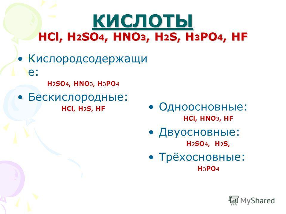КИСЛОТЫ HCl, H 2 SO 4, HNO 3, H 2 S, H 3 PO 4, HF Кислородсодержащи е: H 2 SO 4, HNO 3, H 3 PO 4 Бескислородные: HCl, H 2 S, HF Одноосновные: HCl, HNO 3, HF Двуосновные: H 2 SO 4, H 2 S, Трёхосновные: H 3 PO 4