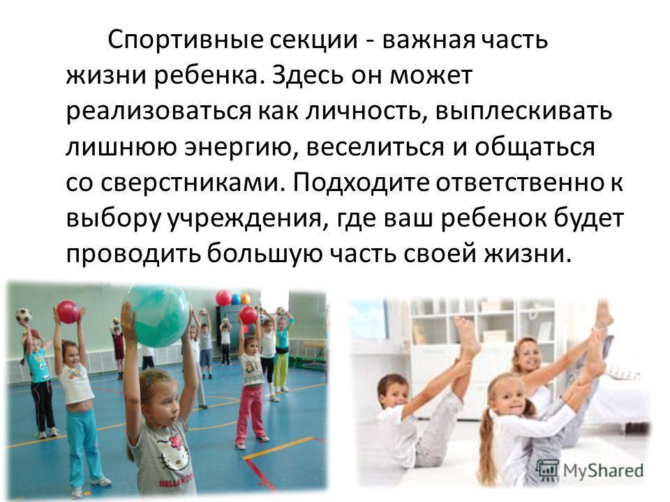 Спортивные секции - важная часть жизни ребенка. Здесь он может реализоваться как личность, выплескивать лишнюю энергию, веселиться и общаться со сверстниками. Подходите ответственно к выбору учреждения, где ваш ребенок будет проводить большую часть с
