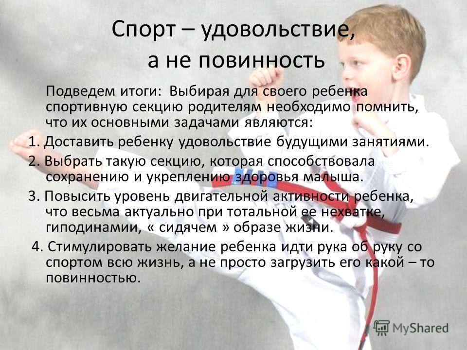Спорт – удовольствие, а не повинность Подведем итоги: Выбирая для своего ребенка спортивную секцию родителям необходимо помнить, что их основными задачами являются: 1. Доставить ребенку удовольствие будущими занятиями. 2. Выбрать такую секцию, котора