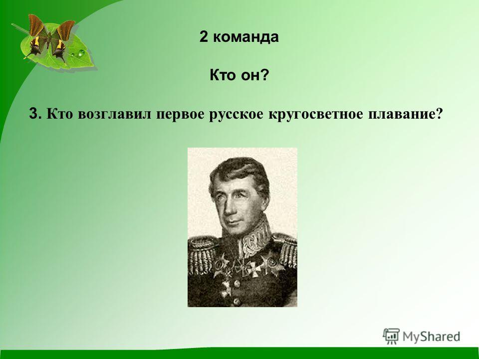 2 команда Кто он? 3. Кто возглавил первое русское кругосветное плавание?
