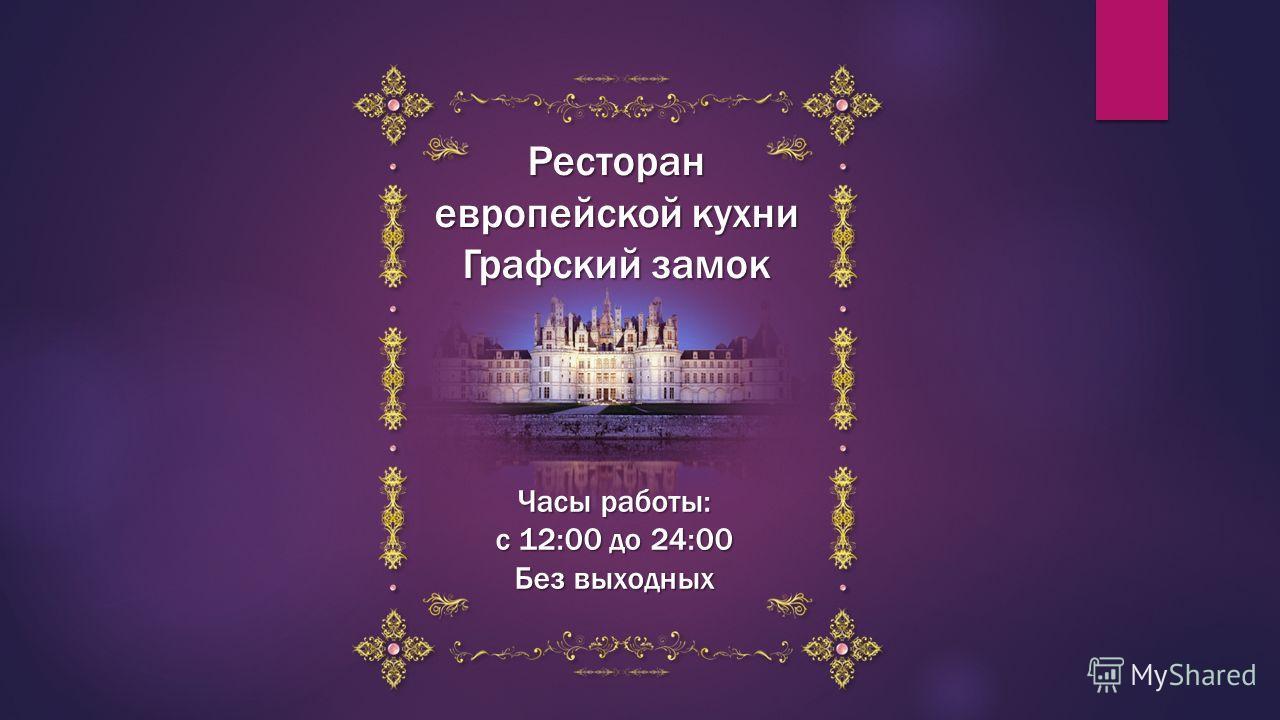 Ресторан европейской кухни Графский замок Часы работы: с 12:00 до 24:00 Без выходных
