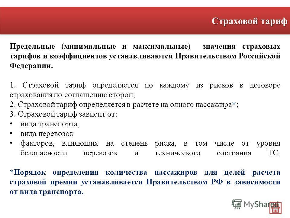 Предельные (минимальные и максимальные) значения страховых тарифов и коэффициентов устанавливаются Правительством Российской Федерации. 1. Страховой тариф определяется по каждому из рисков в договоре страхования по соглашению сторон; 2. Страховой тар