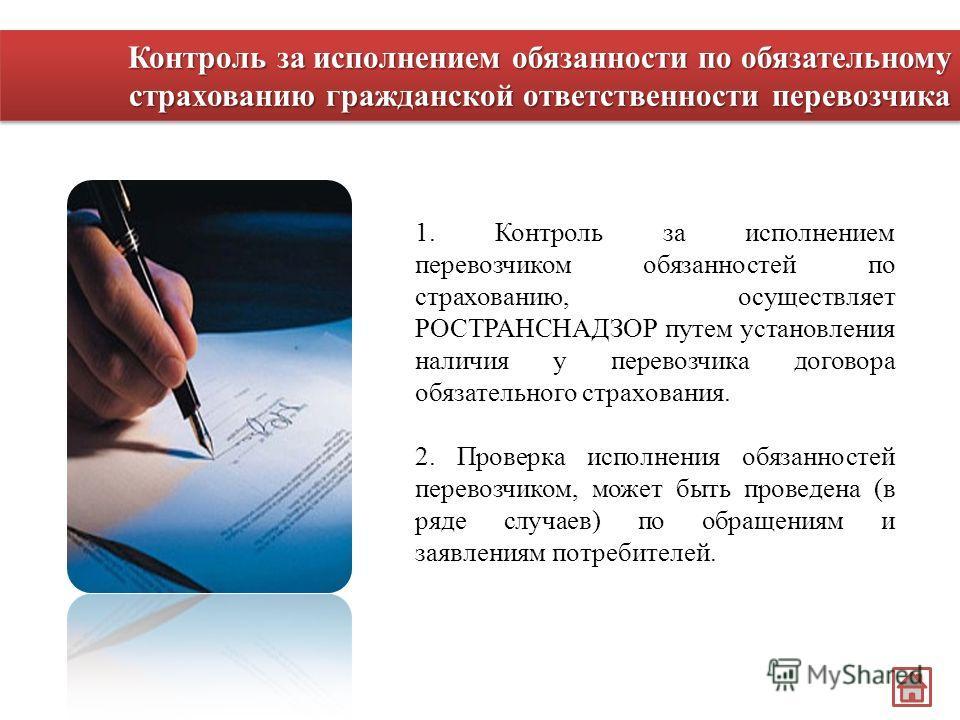 1. Контроль за исполнением перевозчиком обязанностей по страхованию, осуществляет РОСТРАНСНАДЗОР путем установления наличия у перевозчика договора обязательного страхования. 2. Проверка исполнения обязанностей перевозчиком, может быть проведена (в ря