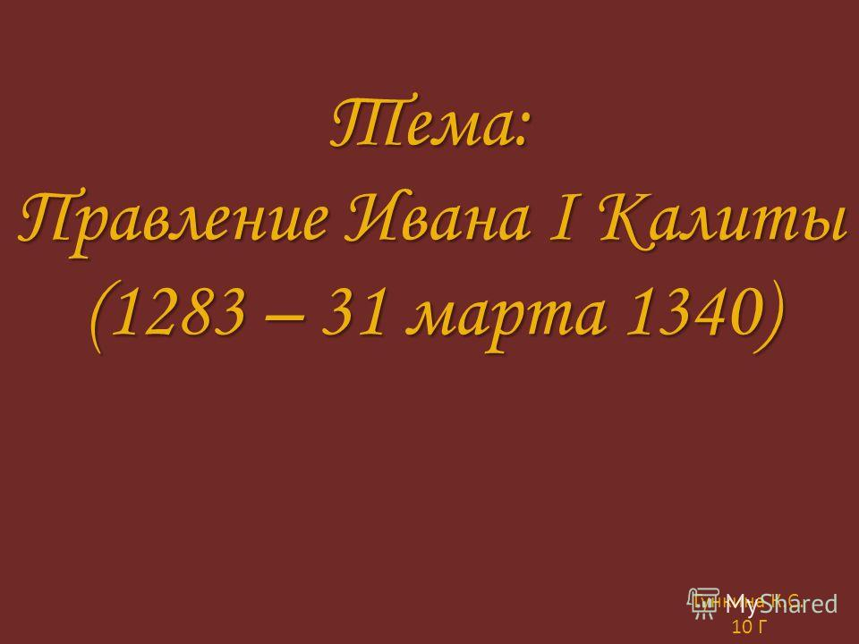 Тема: Правление Ивана I Калиты (1283 – 31 марта 1340) Гункина К. С. 10 Г