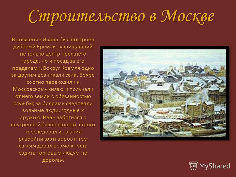 Строительство в Москве В княжение Ивана был построен дубовый Кремль, защищавший не только центр прежнего города, но и посад за его пределами. Вокруг Кремля одно за другим возникали села. Бояре охотно переходили к Московскому князю и получали от него