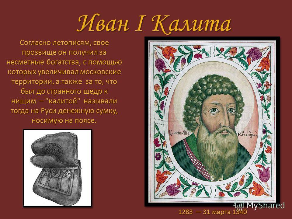Иван I Калита Согласно летописям, свое прозвище он получил за несметные богатства, с помощью которых увеличивал московские территории, а также за то, что был до странного щедр к нищим –