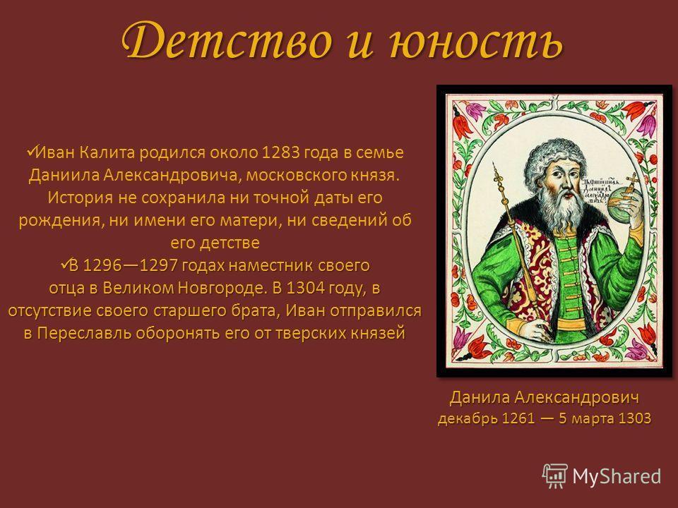 Детство и юность Иван Калита родился около 1283 года в семье Даниила Александровича, московского князя. История не сохранила ни точной даты его рождения, ни имени его матери, ни сведений об его детстве В 12961297 годах наместник своего отца в Великом