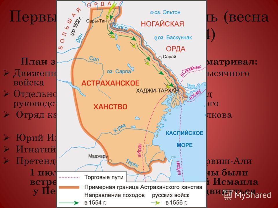 Первый поход на Астрахань (весна 1554 8 июля 1554) План завоевания Астрахани предусматривал: Движение по Волге на стругах тридцатитысячного войска Отдельно выступили отряд в 2500 чел. под руководством князя Александра Вяземского Отряд казаков под нач