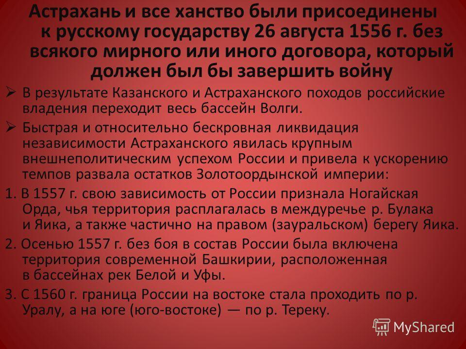 Астрахань и все ханство были присоединены к русскому государству 26 августа 1556 г. без всякого мирного или иного договора, который должен был бы завершить войну В результате Казанского и Астраханского походов российские владения переходит весь бассе