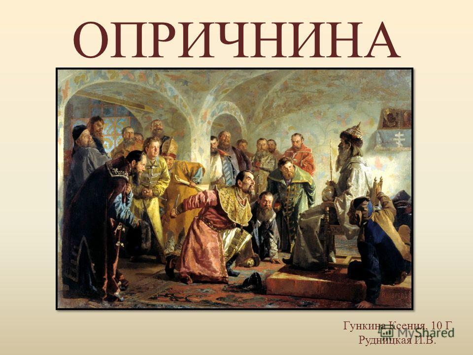 ОПРИЧНИНА Гункина Ксения, 10 Г Рудницкая И.В.