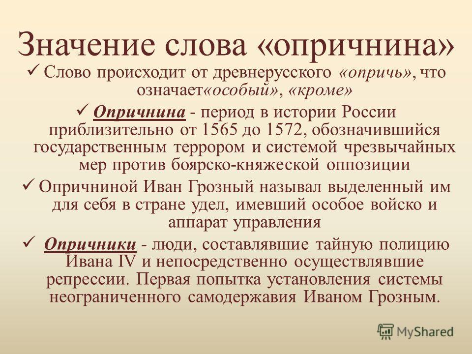 Значение слова «опричнина» Слово происходит от древнерусского «опричь», что означает«особый», «кроме» Опричнина - период в истории России приблизительно от 1565 до 1572, обозначившийся государственным террором и системой чрезвычайных мер против боярс