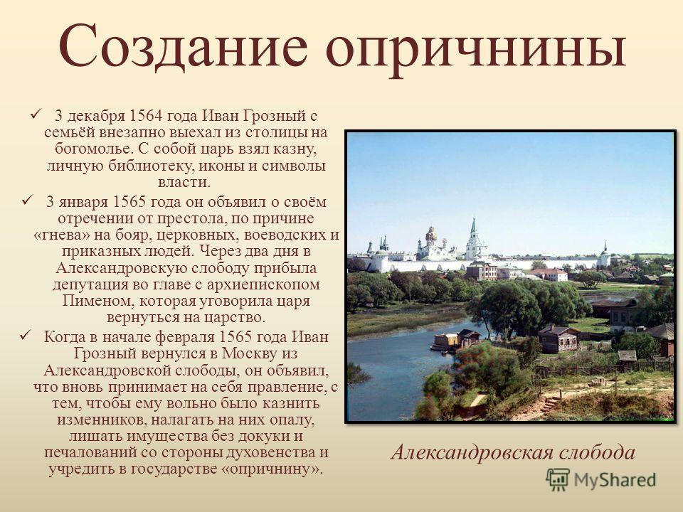 Создание опричнины 3 декабря 1564 года Иван Грозный с семьёй внезапно выехал из столицы на богомолье. С собой царь взял казну, личную библиотеку, иконы и символы власти. 3 января 1565 года он объявил о своём отречении от престола, по причине «гнева»