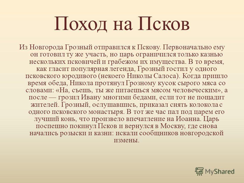 Поход на Псков Из Новгорода Грозный отправился к Пскову. Первоначально ему он готовил ту же участь, но царь ограничился только казнью нескольких псковичей и грабежом их имущества. В то время, как гласит популярная легенда, Грозный гостил у одного пск