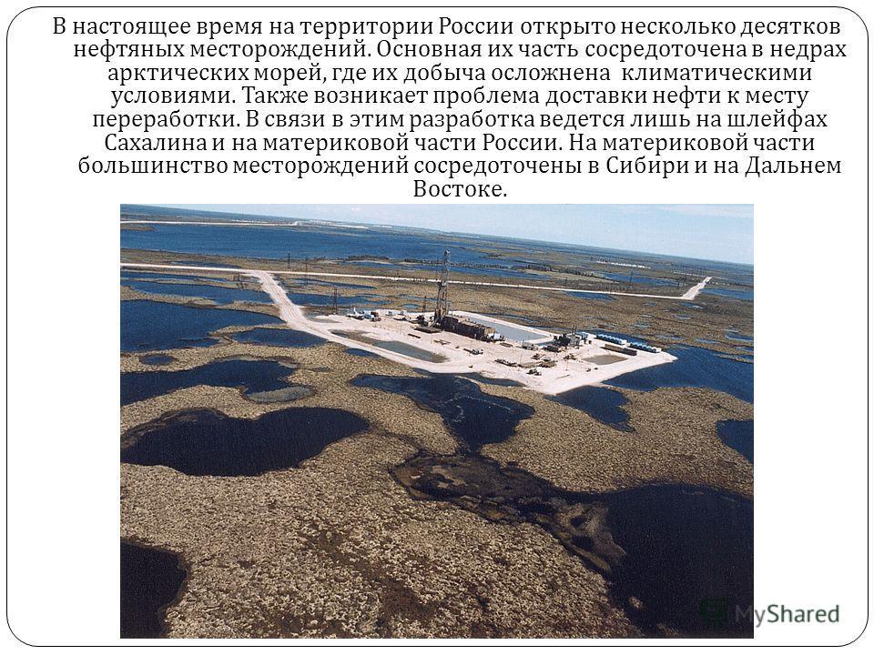 В настоящее время на территории России открыто несколько десятков нефтяных месторождений. Основная их часть сосредоточена в недрах арктических морей, где их добыча осложнена климатическими условиями. Также возникает проблема доставки нефти к месту пе