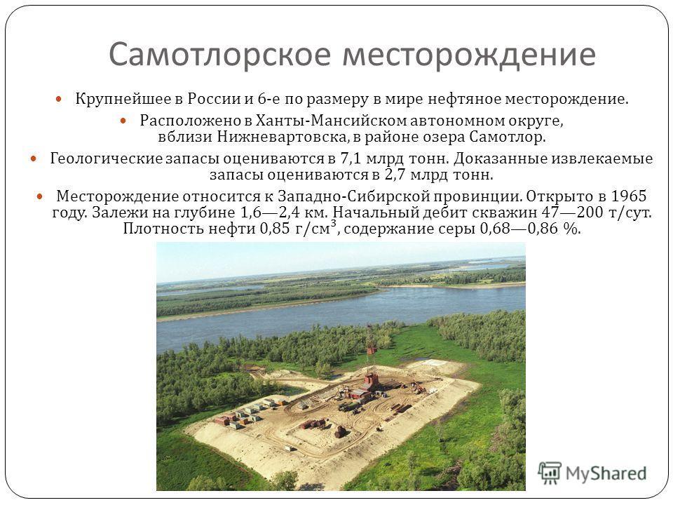 Самотлорское месторождение Крупнейшее в России и 6- е по размеру в мире нефтяное месторождение. Расположено в Ханты - Мансийском автономном округе, вблизи Нижневартовска, в районе озера Самотлор. Геологические запасы оцениваются в 7,1 млрд тонн. Дока